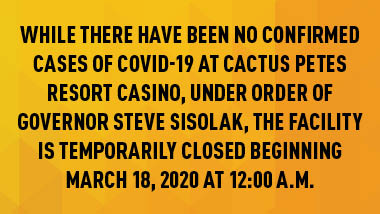 "yellow and orange patterend background with black text ""While there have been no confirmed cases of COVID-19 at Cactus Petes Resort Casino, under order of Governor Steve Sisolak, the facility is temporarily closed beginning March 18, 2020 at 12:00 a.m."""